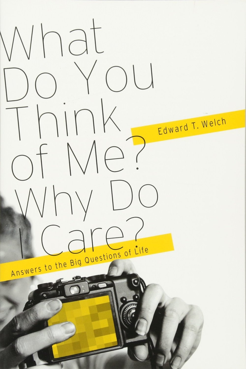 What Do You Think of Me? Why Do I Care? - Edward T. Welch
