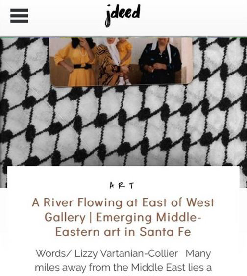 "<h2><a href=""http://jdeedmagazine.com/a-river-flowing-at-east-of-west-gallery-emerging-middle-eastern-art-in-santa-fe/"">JDEED MAGAZINE</a></h2>"