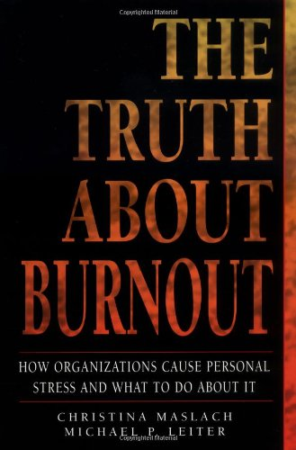The Truth About Burnout: How Organizations Cause Persona Stress and What to Do About Itl