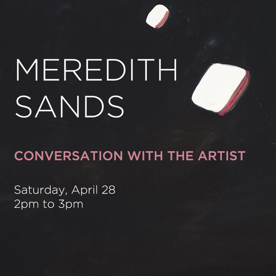 ARTIST TALK | MEREDITH SANDS - Saturday, April 28, 2pm to 3pm