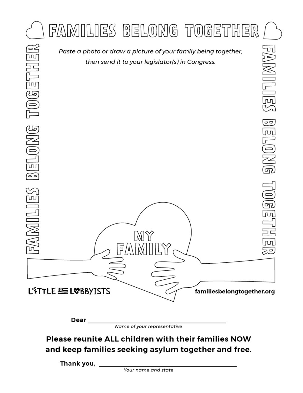 3. Give kids a colorful way to support kids - Children torn from their families could really use some friends right now. Who better than our kids to share the importance of family with legislators? Print this coloring page for your child (or even yourself!) to decorate and fill with a drawing or photo of your family being together. Mail it to the legislator you think needs to get this message. To find your legislator's address, click here. Don't forget to snap a photo of the finished masterpiece to share with us on Facebook, Twitter, or via email at contact@littlelobbyists.org