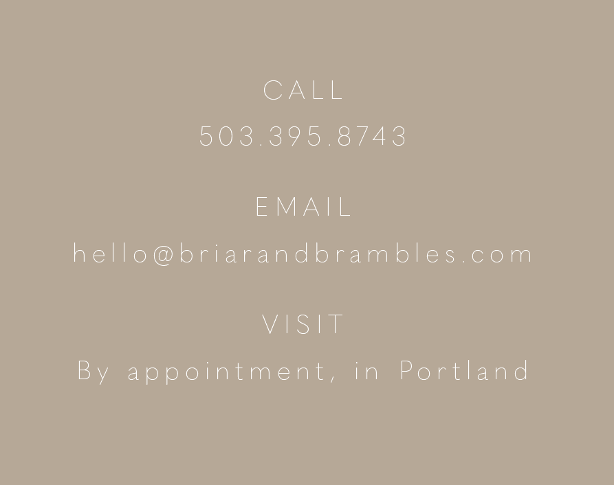 Call 503-395-8743, e-mail hello@briarandbrambles.com, visit by appointment in Portland