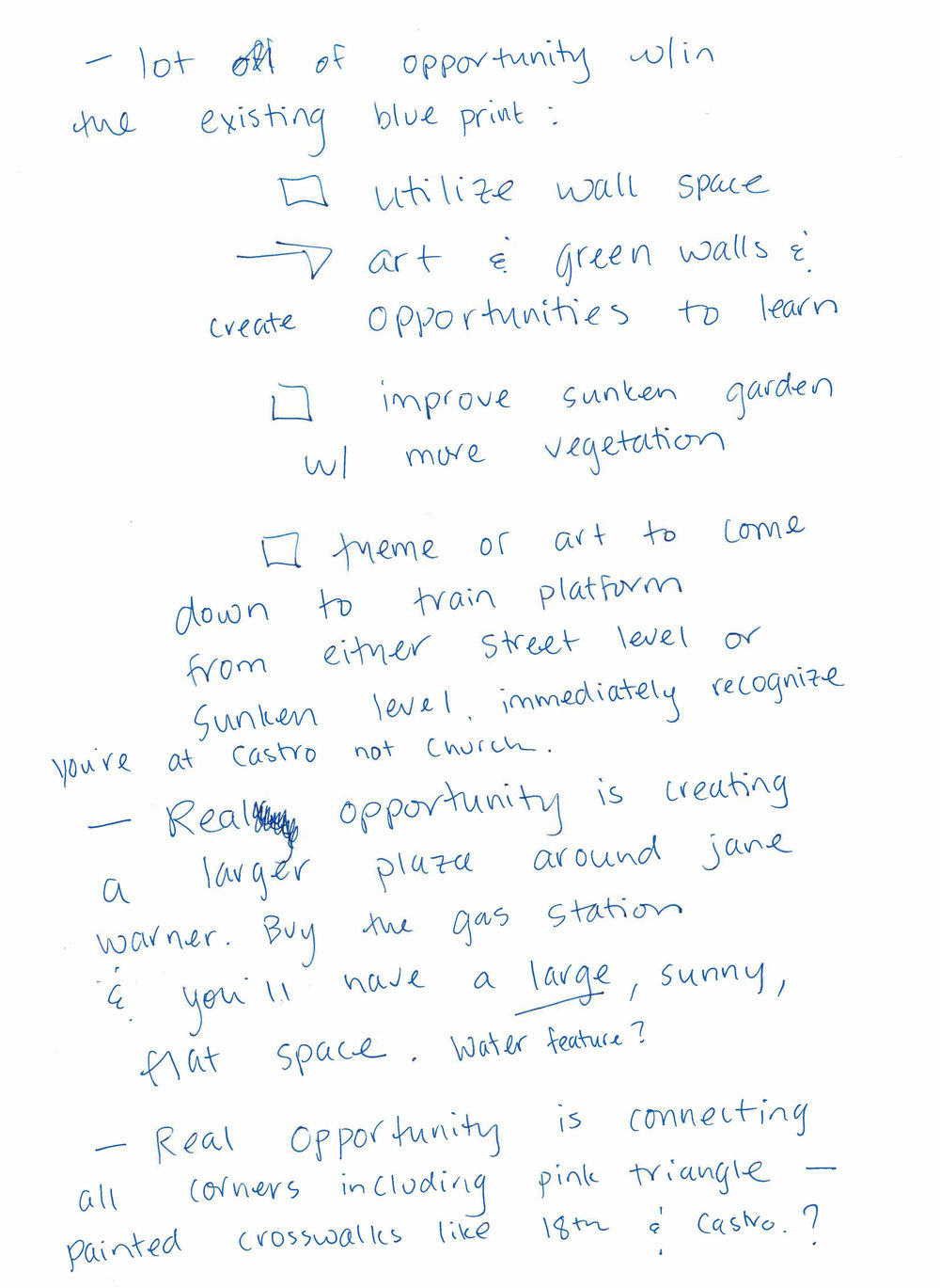 table notes transcribed  - Table #7 REVERSE side:1. Lots of opportunity within the existing blue print:a. Utilize wall space - art & green walls & create opportunities to learn.b. Improve the sunken garden with more vegetation.c. Theme or art to come down to train platform from either street level or sunken level - immediately recognize you're  at Castro (station) not Church (station).2. Real opportunity is creating a larger plaza around Jane Warner. Buy the gas station & you'll have a large, sunny, flat space. Water feature?3. Real opportunity is connecting all corners including Pink Triangle (Park) - painted crosswalks like 18th & Castro.