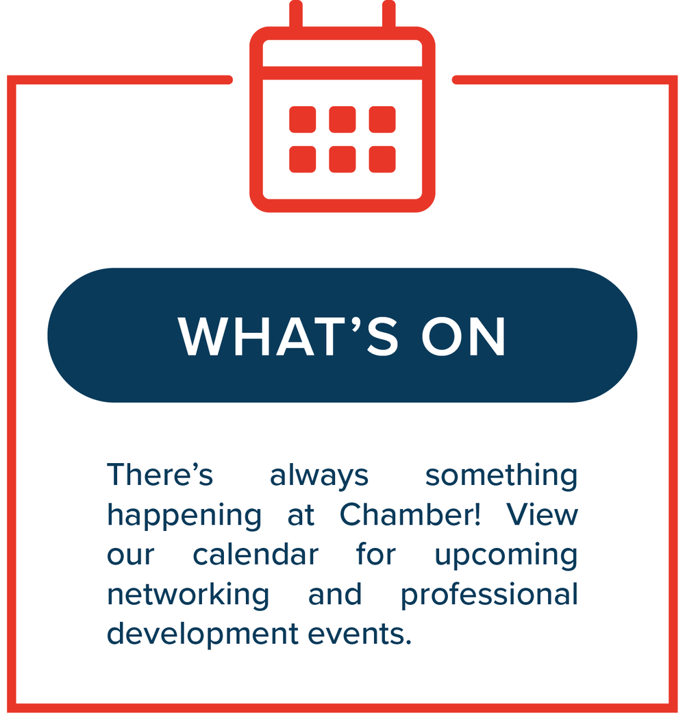 What's On   There's always something happening at Chamber! View our calendar for upcoming networking and professional development events.