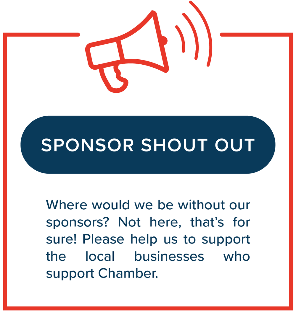 Sponsor Shout Out   Where would we be without our sponsors? Not here, that's for sure! Please help us to support the local businesses who support Chamber.