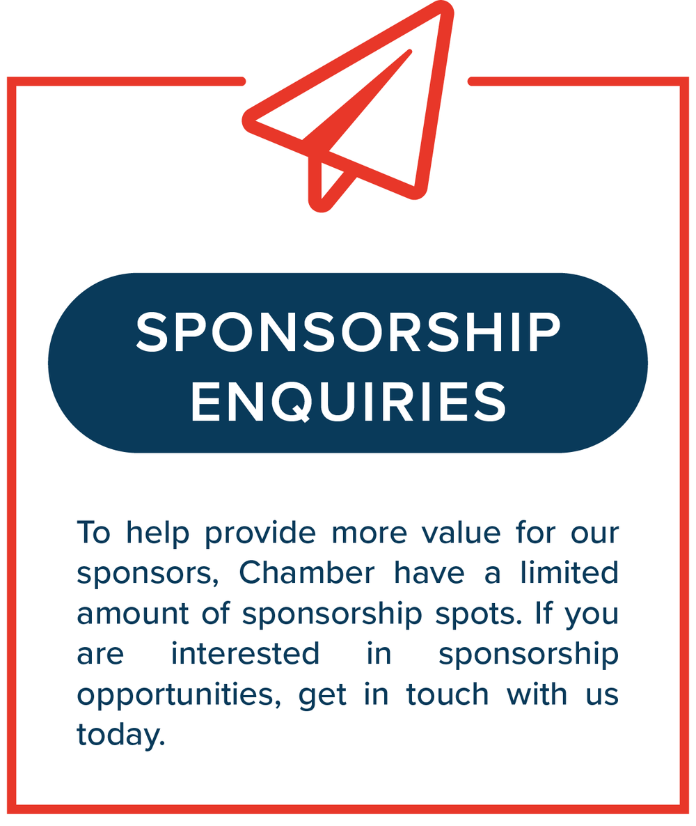 To help provide more value for our sponsors, Chamber have a limited amount of sponsorship spots. If you are interested in sponsorship opportunities, get in touch with us today.