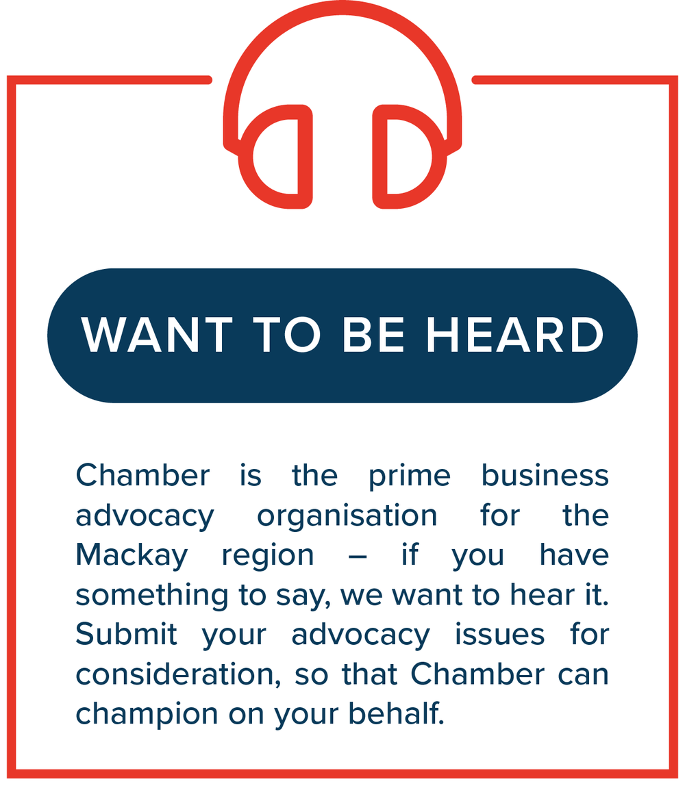 Want to be Heard?   Chamber is the prime business advocacy organisation for the Mackay region – if you have something to say, we want to hear it. Submit your advocacy issues for consideration, so that Chamber can champion on your behalf.