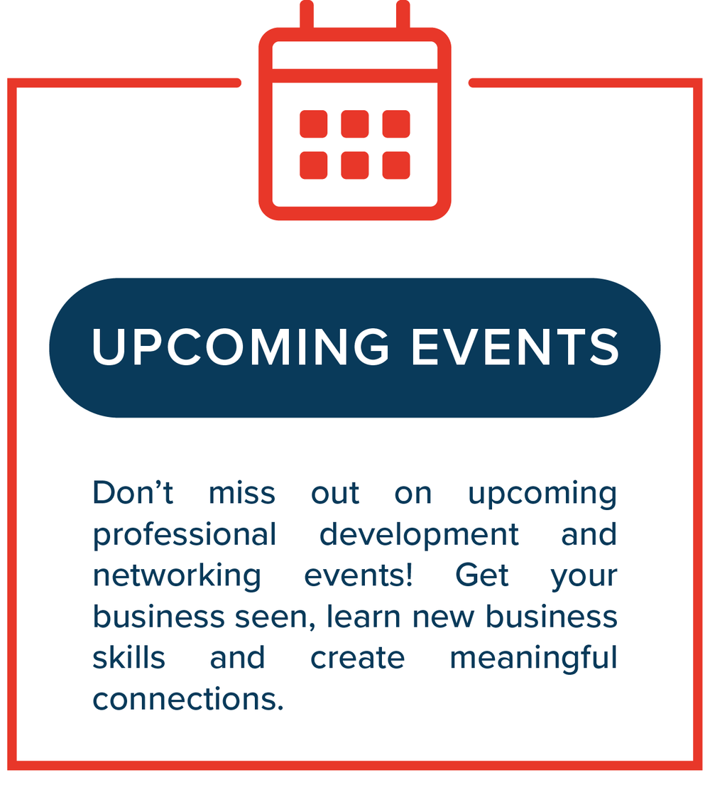 Upcoming Events   Don't miss out on upcoming professional development and networking events! Get your business seen, learn new business skills and create meaningful connections.