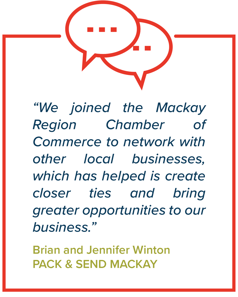 """We joined the Mackay Region Chamber of Commerce to network with other local businesses, which has helped is create closer ties and bring greater opportunities to our business.""   Brian & Jennifer Winton, Pack & Send Mackay"