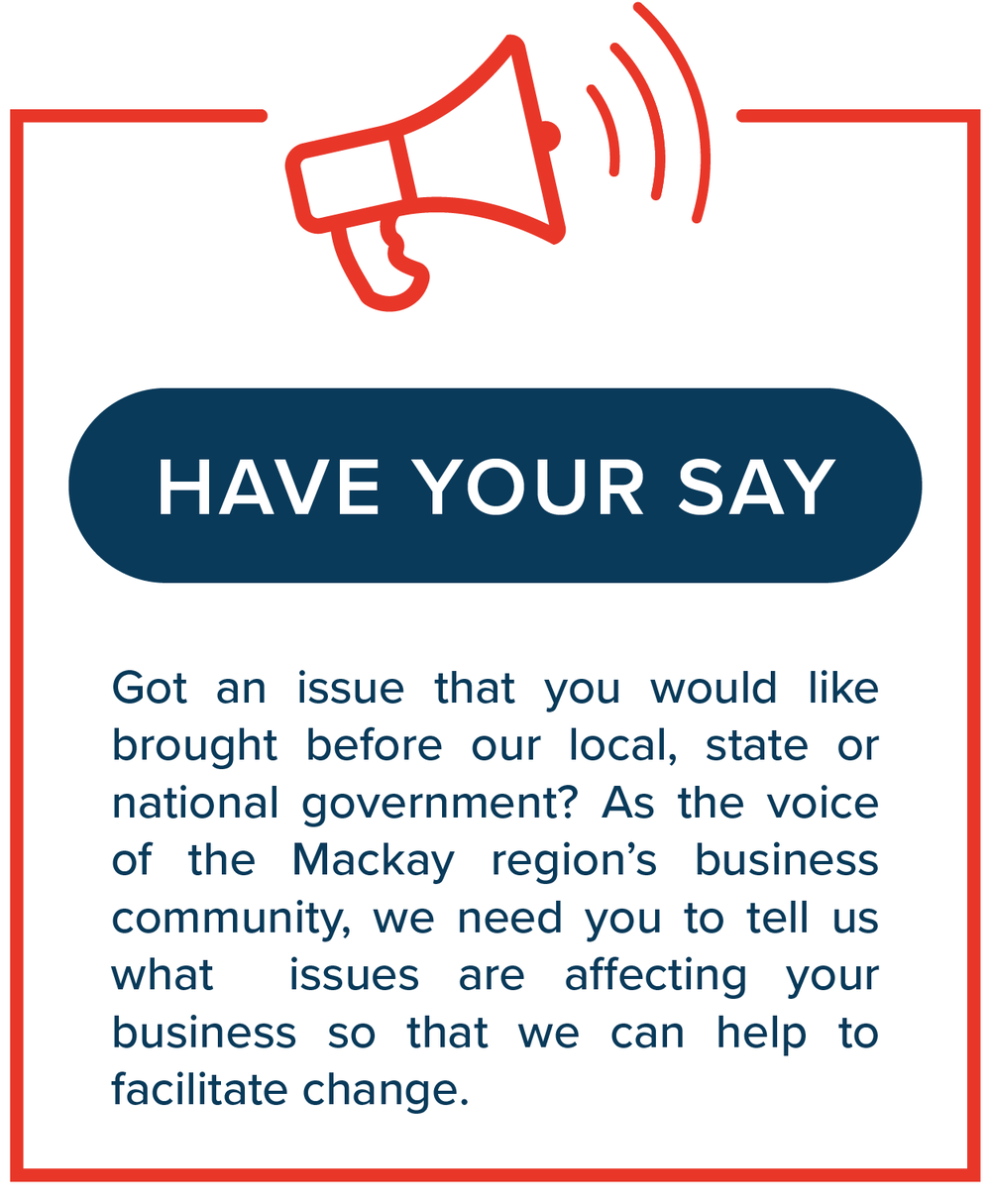 Have Your Say   Got an issue that you would like brought before our local, state or national government? As the voice of the Mackay region's business community, we need you to tell us whatissues are affecting your business so that we can help to facilitate change.