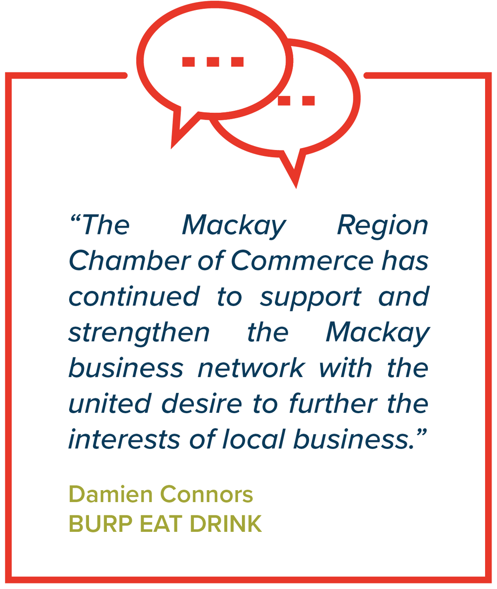 """The Mackay Region Chamber of Commerce has continued to support and strengthen the Mackay business network with the united desire to further the interests of local business.""   Damien Connors, Burp Eat Drink"