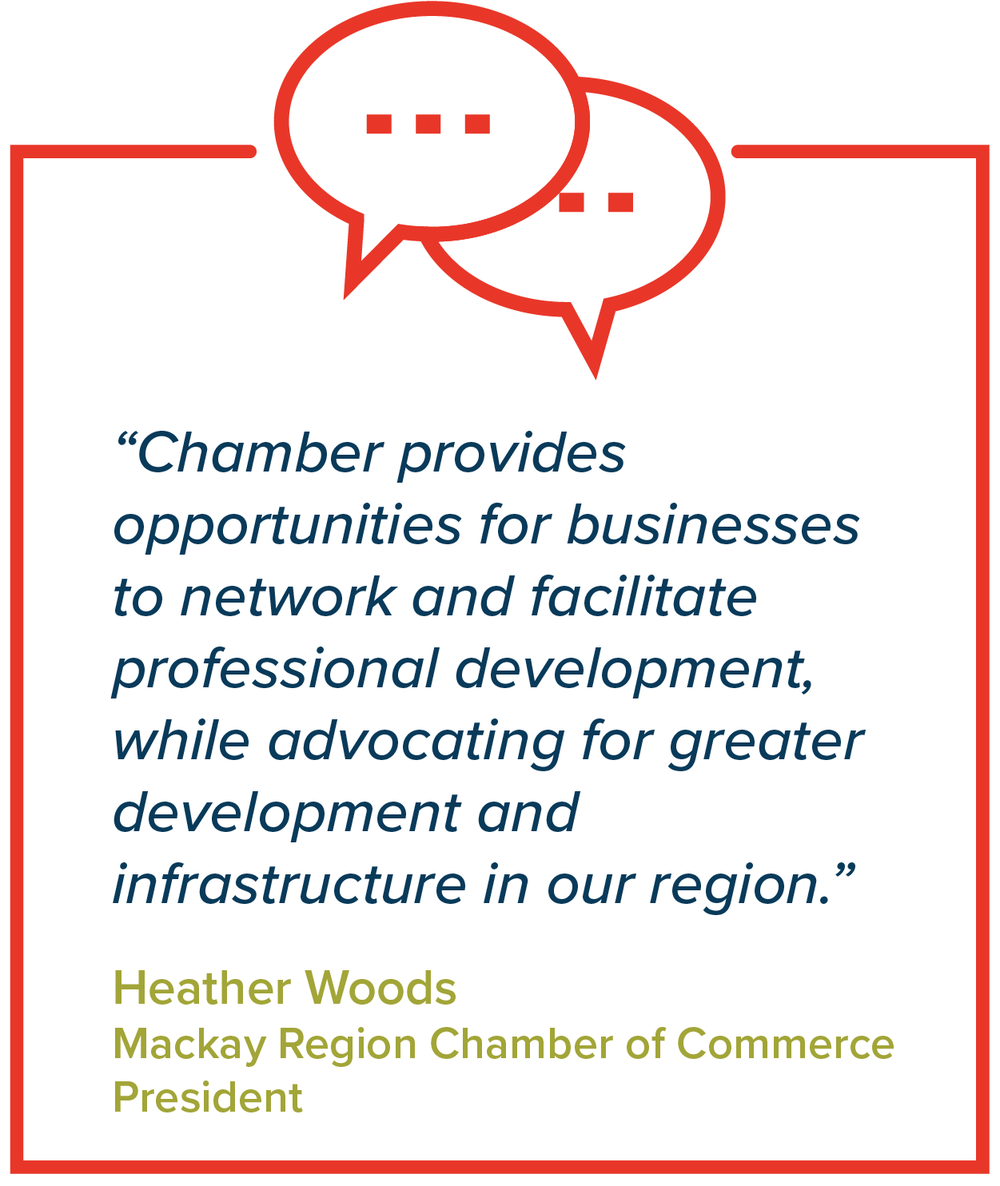 """Chamber provides opportunities for businesses to network and facilitate professional development, while advocating for greater development and infrastructure in our region.""   Heather Woods, Mackay Region Chamber of Commerce President"