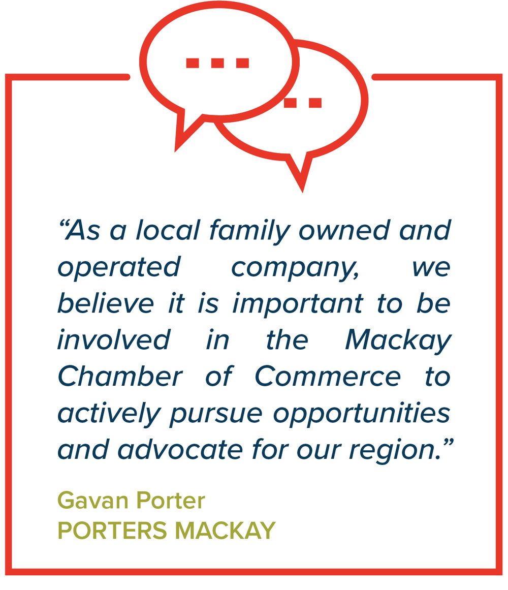 """As a local family owned and operated company, we believe it is important to be involved in the Mackay Chamber of Commerce to actively pursue opportunities and advocate for our region.""   Gavan Porter, Porters Mackay"