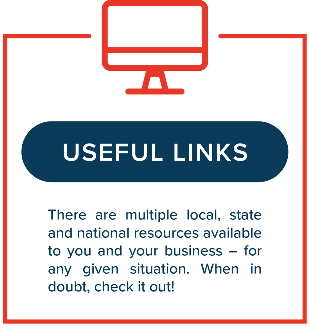 Useful Links   There are multiple local, state and national resources available to you and your business – for any given situation. When in doubt, check it out!