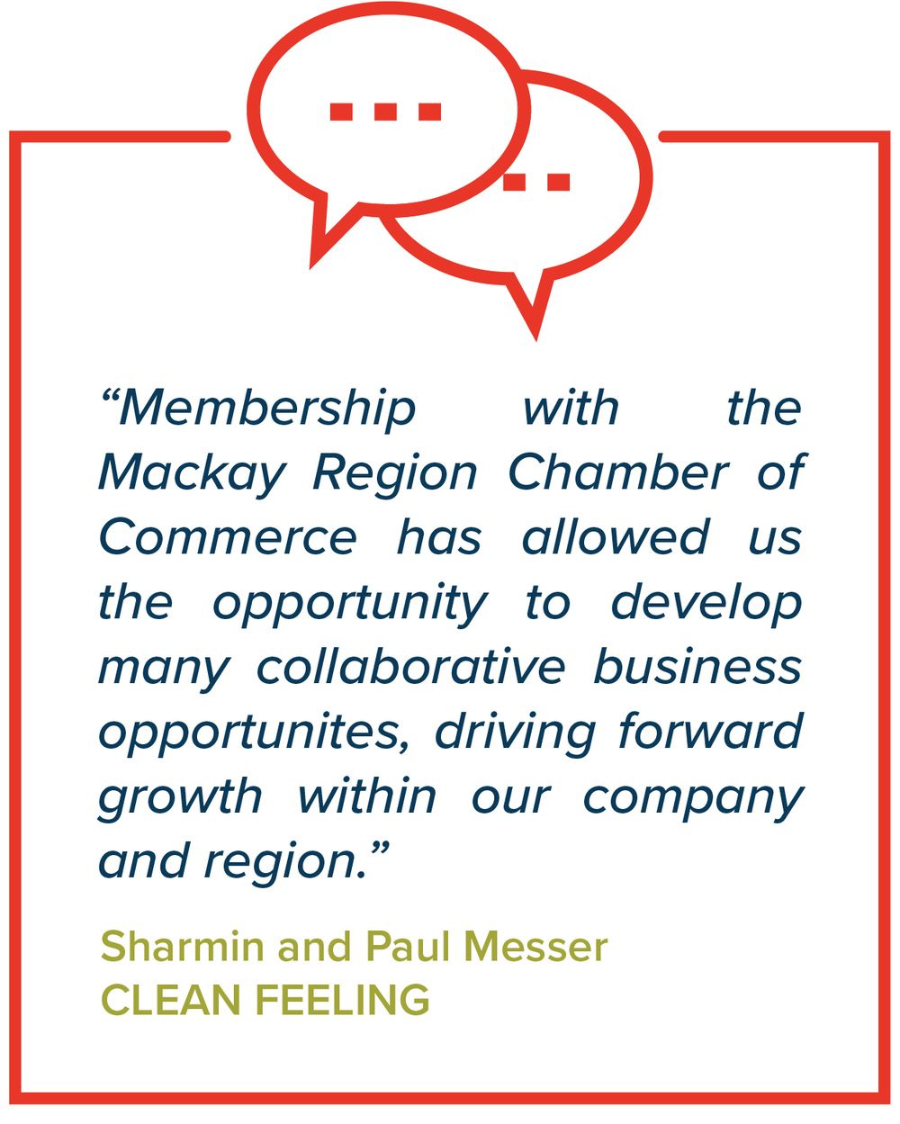 Membership with the Mackay Region Chamber of Commerce has allowed us the opportunity to develop many collaborative business opportunities, driving forward growth within our company and region - Sharmin and Paul Messer, Clean Feeling