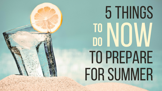5 Things to do NOW to prepare for summer.png