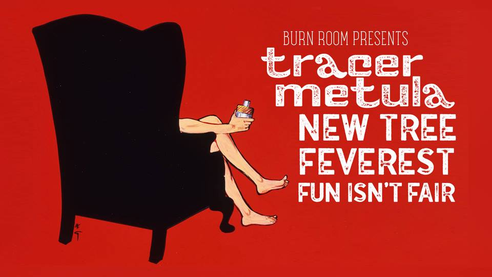 BURNROOM  presents...  Tracer Metula (ATL) post-punk / indie rock  www.tracermetula.com   New Tree (ATL) future jazz / indie rock / dream pop  https://newtree.bandcamp.com/   Feverest (ATL) indie rock   https://fvrst.bandcamp.com/   Fun Isn't Fair (ATL) mystical siamese sunday music  https://funisntfair.bandcamp.com/   ------------------------------------------------  UNION EAV FEB. 22ND DOORS @ 9PM $5 DONATION BE COOL