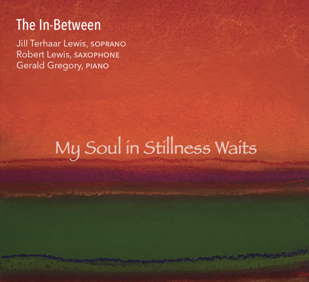 My Soul in Stillness Waits (2017) - Jill Terhaar Lewis, soprano; Robert Lewis, saxophone; Gerald Gregory, piano; Norbert Lewandowski, cello; and Ron Wiltrout, drumsProduced by Robert Lewis and Jill Terhaar LewisRecorded in December 2015Recorded, mixed, and mastered by Quentin E. Baxter at BME, LLC, www.baxtermusic.comFront cover: Inner Play by Jennifer NeslundAlbum design: Nandini McCauleyMore info:  www.facebook.com/TheInBetweenEnsemble/The In-Between has developed their own repertoire by writing original compositions and arrangements to highlight the strengths of each member.  This album features many new arrangements of sacred hymns as well as an original song cycle composed by Gerald Gregory called Old Tunes.  This is a setting of poems by American poet Sara Teasdale (1884-1933).This album is dedicated to our parents: Ralph and Sally Terhaar, Jan Lewis, and Martha Gregory.