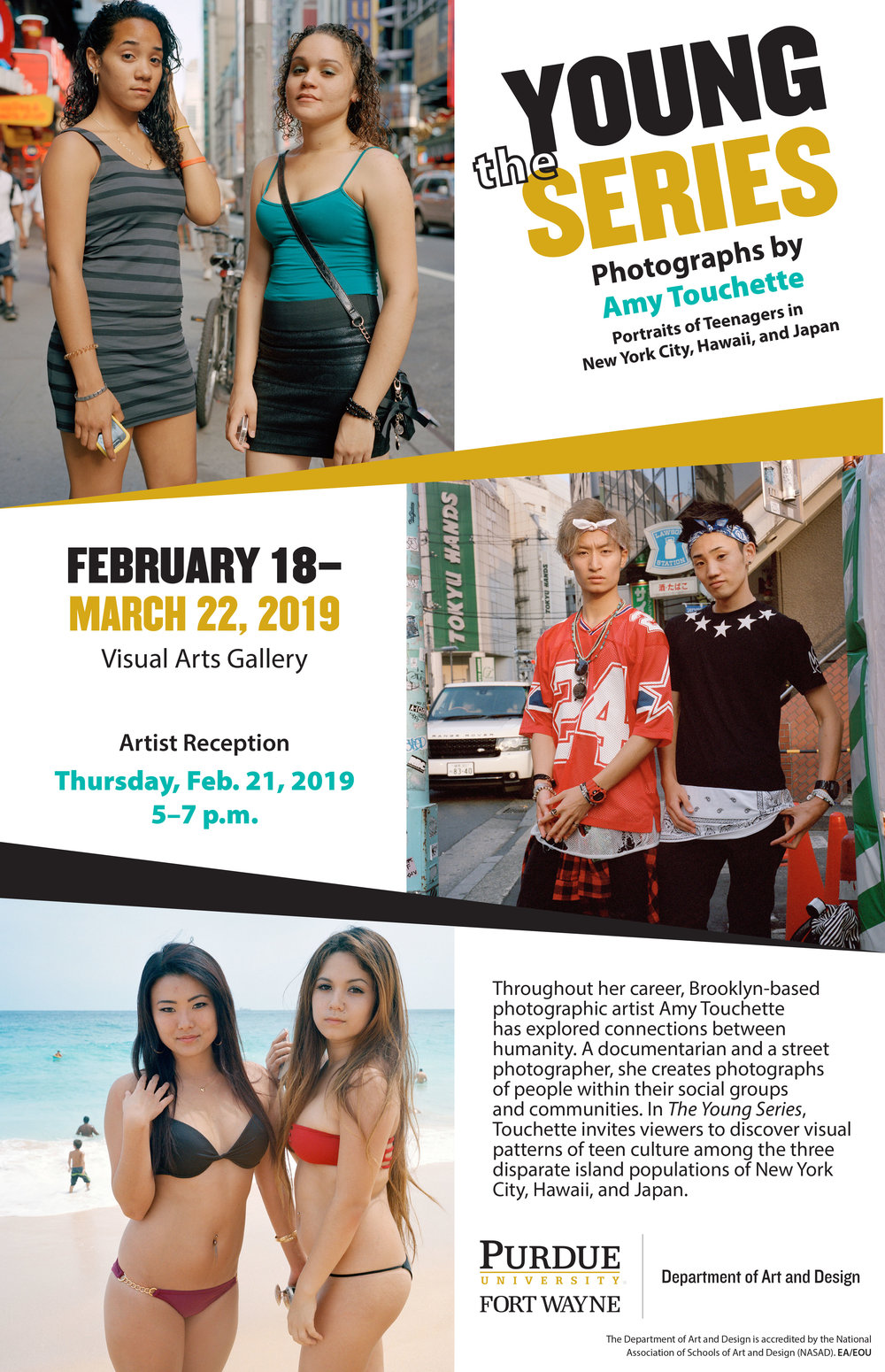 The Young Series,Purdue University Visual Arts Gallery,Fort Wayne, IN - FEBRUARY 18-MARCH 22, 2019 This solo exhibition of Amy's series of teenagers, The Young Series, is a compilation of New York Young, O'ahu Young, and Tokyo Young. Her artist talk is February 21, at 5pm. View the press release.