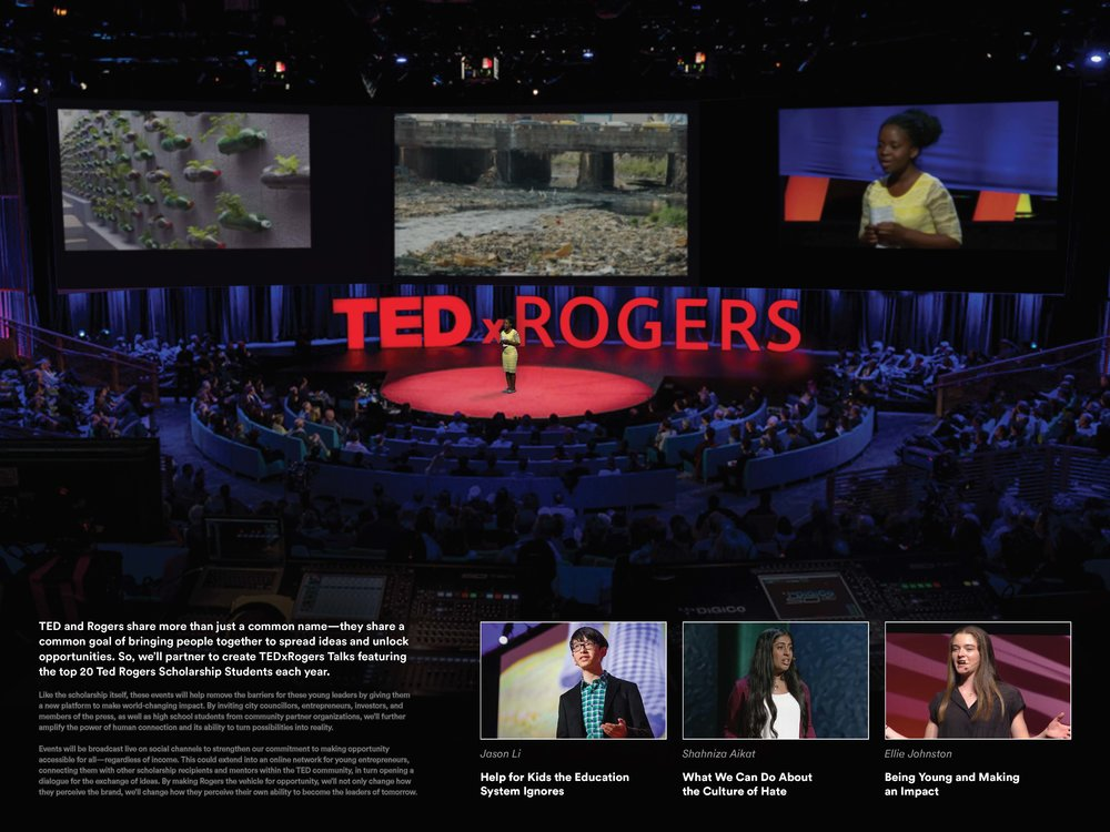 Board reads: TED and Rogers share more than just a common name—they share a common goal of bringing people together to spread ideas and unlock opportunities. So, we'll partner to create TEDxRogers Talks featuring the top 20 Ted Rogers Scholarship Students each year.  Like the scholarship itself, these events will help remove the barriers for these young leaders by giving them a new platform to make world-changing impact. By inviting city councillors, entrepreneurs, investors, and members of the press, as well as high school students from community partner organizations, we'll further amplify the power of human connection and its ability to turn possibilities into reality.  Events will be broadcast live on social channels to strengthen our commitment to making opportunity accessible for all—regardless of income. This could extend into an online network for young entrepreneurs, connecting them with other scholarship recipients and mentors within the TED community, in turn opening a dialogue for the exchange of ideas. By making Rogers the vehicle for opportunity, we'll not only change how they perceive the brand, we'll change how they perceive their own ability to become the leaders of tomorrow.