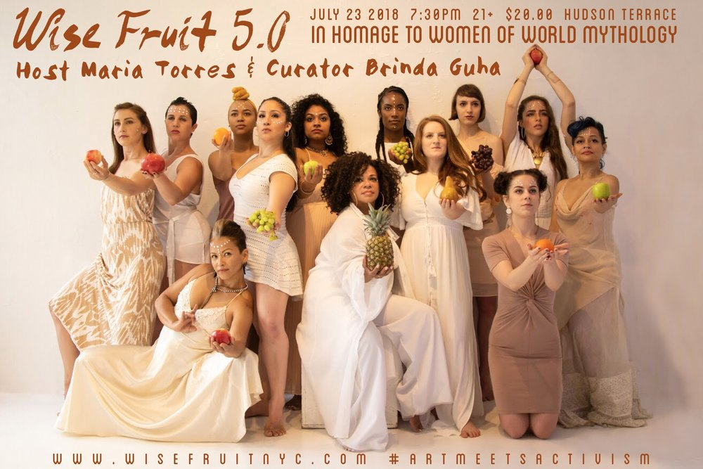 Wise Fruit 5.0 - Monday, July 23, 20187:30 PM  11:30 PMHudson TerraceWomen of World Mythology, hosted by Maria TorresWise Fruit, curated by Brinda Guha, is an artistic showcase dedicated to the feminine divine. All proceeds go directly to Planned Parenthood Action Fund of NYC.21+Doors open at 7:30pmOnline tickets $20