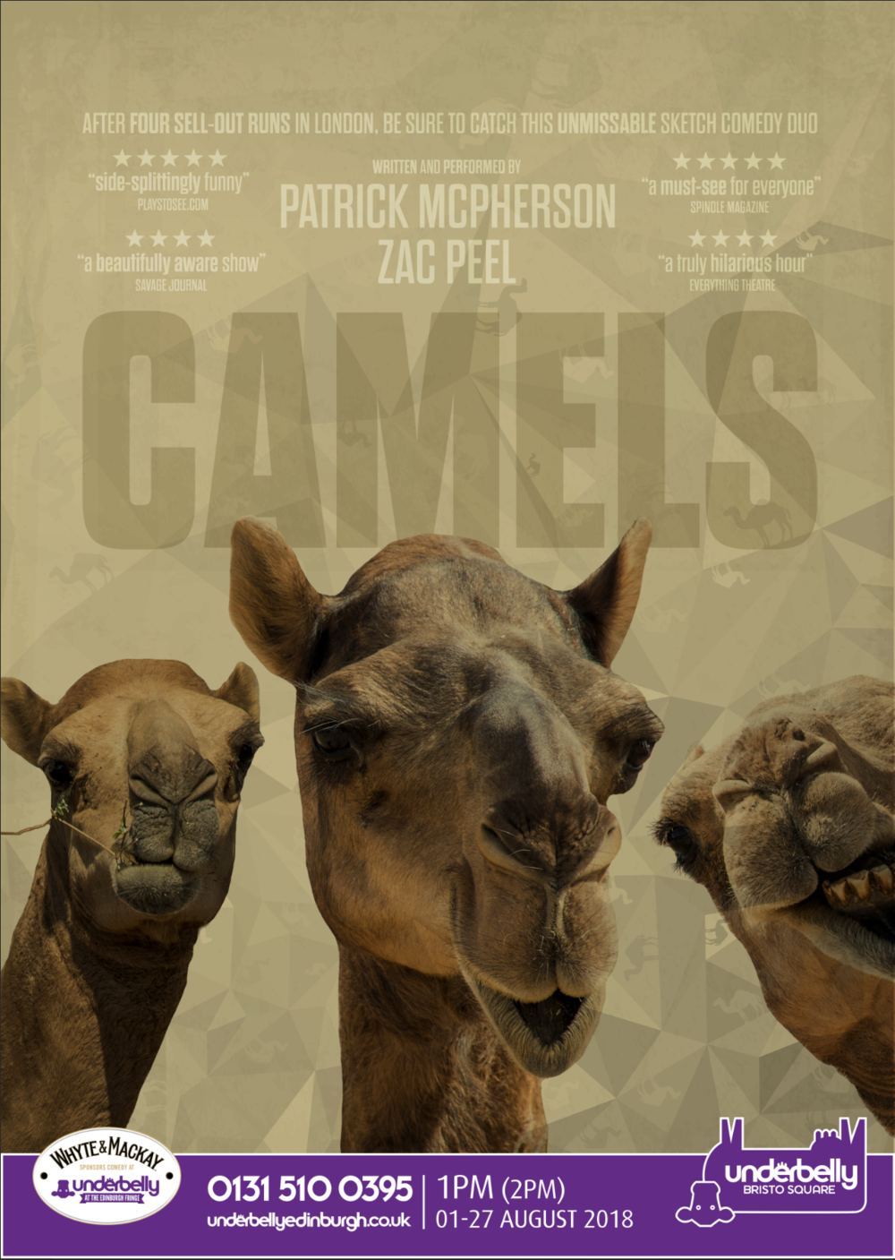 Camels Edinburgh 2018 - Underbelly Friesian Theatre, Bristo Square, Edinburgh, 1st - 27th August 2018Directors: Catrin Harris & Tom AmesGraphics: James CassirTechnician: Thom MorrissProducer: Zac Peel30 Performances / Over 3000 Tickets Sold3 LATE NIGHT Shows at the Bedlam Theatre20,000 Flyers + 100 Posters PrintedOpened The List Festival Party to an audience of 260Underbelly's 2nd best selling sketch show after Foil, Arms and Hog