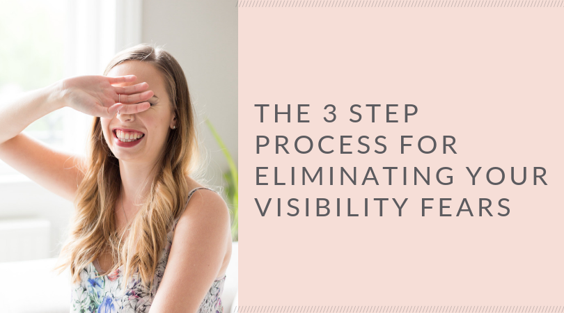 The 3 Step Process for Eliminating Your Visibility Fears