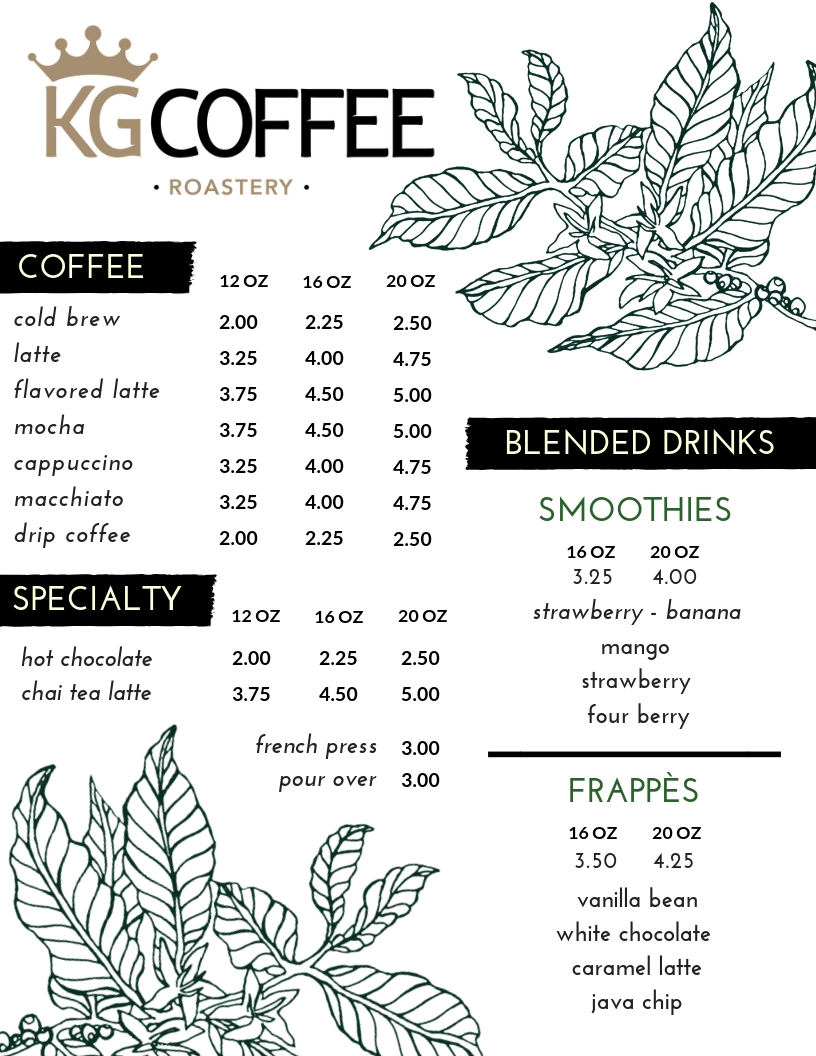 CHECK OUT OUR MENU!   NOT ONLY DO WE OFFER A VARIETY OF UNIQUE DRINK RECIPES HERE AT THE KG ROASTERY, WE HAVE SPECIALTY ROASTS SUCH AS ETHIOPIAN AND OUR NATIONS BLEND (HONDURAN ROAST WITH A TOUCH OF SUMATRAN BOLD