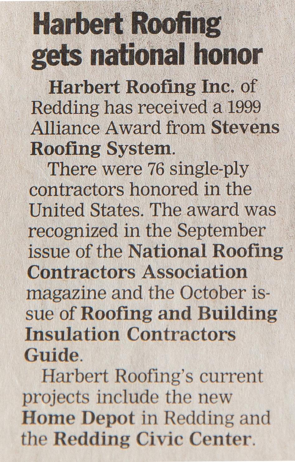 Harbert Roofing Inc. of Redding received a 1999 Alliance Award from Stevens Roofing System.  - There were 76 single-ply contractors honored in the United States. The award was recognized in the September issue of the National Roofing Contractors Association magazine and the October issue of Roofing and Building Insulation Contractors Guide.Harbert Roofing's current projects include the new Home Depot in Redding and the Redding Civic Center.Published October 28, 1999
