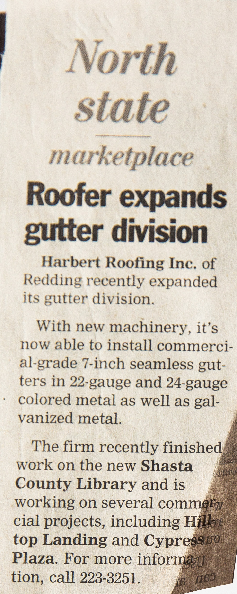 Harbert Roofing Inc. of Redding recently expanded its gutter division.  - With new machinery, it's now able to install commercial grade 7-inch seamless gutters in 22-gauge and 24-gauge colored metal as well as galvanized metal. The firm recently finished work on the new Shasta County Library and is working on several commercial projects, including Hilltop Landing and Cypress Plaza. For for information, call 223-3251Published January 8, 2007