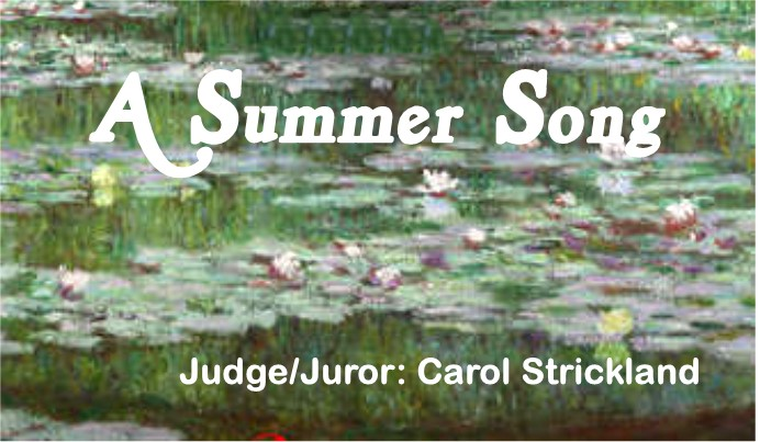 "Mills Pond Gallery invites artists to submit works for a juried exhibition on the theme ""A Summer Song."" The exhibition is open to varied interpretations of the subject, from literal to far-ranging. Representational images of summer-related sights, activities, impressions, or atmosphere—as well as surrealistic or abstract evocations inspired by the subject—are welcome. Expressions may range from images of sun, sea, surf, and verdure to a more melancholy awareness of summer's last gasp, a prelude to fall. Artists may also respond to the musical aspect of this call for entries. One could interpret the rhythm of the season, composing a visual image of summer's harmonies.    About our Juror Carol Strickland  :Carol Strickland's latest book on art history is ""Impressionism: A Legacy of Light,"" released as an enhanced eBook from Erudition Digital. ( http://www.eruditions.co.uk/publications/masterpieces-of-art.html ) Throughout years of writing on art, Strickland's motive has been to democratize the subject, to remove the impediments of fear and snobbery while educating and entertaining her readers. She has a doctorate from the University of Michigan and contributes feature stories on visual art to Art in America magazine. Her stories on culture have appeared in the New York Times, Wall Street Journal, Washington Post, Christian Science Monitor, Art and Antiques, MOMUS, and Private Journey magazine. She is the author of the best-selling ""The Annotated Mona Lisa: A Crash Course in Art History from Prehistoric to Post-Modern,"" which will appear in an updated 3rd edition in January 2018 under the title ""The Annotated Mona Lisa: A Crash Course in Art History from Prehistoric to the Present."" Strickland writes a monthly column on art and politics for  www.clydefitchreport.com . Her book on architecture, ""The Annotated Arch: A Crash Course in the History of Architecture,"" sold out its first edition and will be reprinted as ""The Annotated Flying Buttress."" Other print books are ""The Illustrated Timeline of Art History,"" ""The Illustrated Timeline of Western Literature,"" and monographs on the artists Paul Waldman, Daisy Craddock, and Aris Kalaizis. Strickland's screenplays for feature films have won prizes in prestigious script competitions.  Her historical novel (an enhanced eBook) set in 6th-century Constantinople called ""The Eagle and the Swan"" is available for kindle and iPad (  http://www.theeagleandtheswan.com . The book has a facebook page and a twitter account (@eagleandtheswan). It will be released as a print book in 2018 by Echo Point Books.   More information can be found on her website:  www.carolcstrickland.com   twitter account @carolartbeat    Click Here for Entry Form"