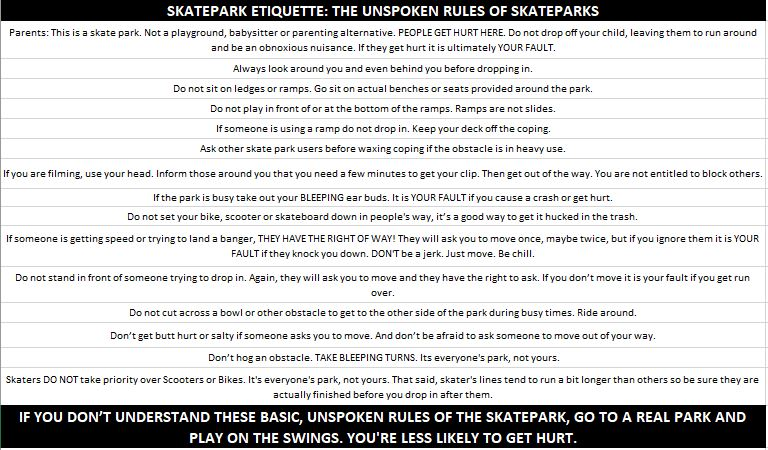 We know understanding park etiquette won't stop all conflicts at skate parks, but as parents, if we understand it and try to explain it to our kiddos, they have a better chance of enjoying the park without them. And we have a better chance of doing the right thing when conflicts do arise, especially if we know it was actually junior's fault. A little knowledge and patience goes a long way. - USA