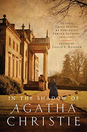 In the Shadow of Agatha Christie: Classic Crime Fiction by Forgotten Female Writers, 1850-1917 Edited by Leslie S. Klinger