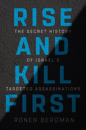 Rise and Kill First The Secret History of Israel's Targeted Assassinations by Ronen Bergman