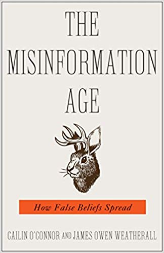 The Misinformation Age How False Beliefs Spread Cailin O'Connor and James Owen Weatherall Yale University Press