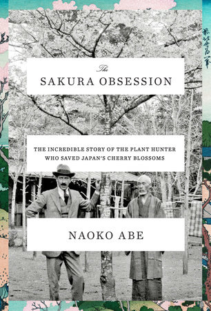The Sakura Obsession: The Incredible Story of the Plant Hunter Who Saved Japan's Cherry Blossoms By Naoko Abe, published by Knopf, 2019
