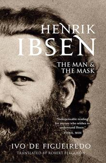 Henrik Ibsen: The Man & the Mask      By Ivo De Figueiredo, Translated from the Norwegian by Robert Ferguson, Yale University Press, 2019