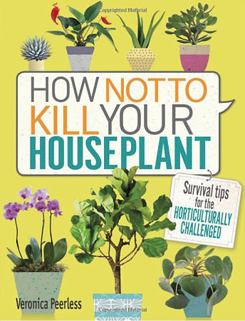 How Not To Kill Your Houseplant  by Veronica Peerless, 2017