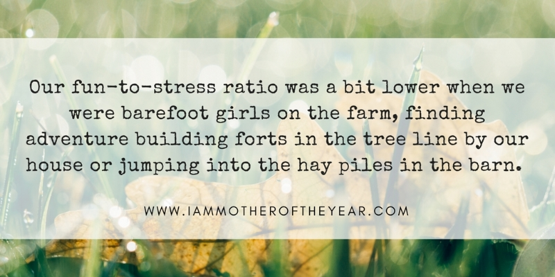 Our fun-to-stress ratio was a bit lower when we were barefoot girls on the farm, finding adventure building forts in the tree line by our house or jumping into the hay piles in the.jpg
