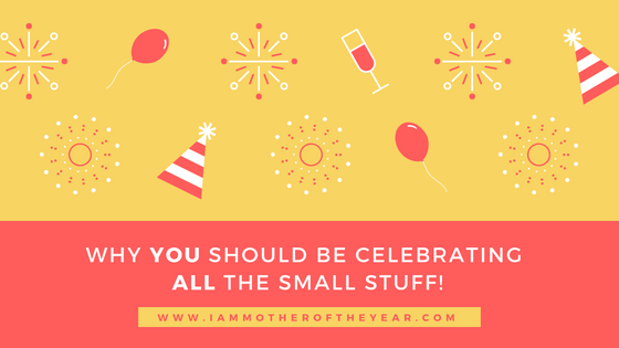 why you should be celebrating all the small stuff!.png