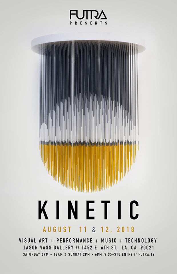On Saturday, August 11th,  FUTRA presents Kinetic  sets into motion, a two-day multimedia event featuring over 30 visual artists, performers, and musicians at the  Jason Vass  GALLERY in the Arts District of DTLA.  KINETICS is movement. It is a symptom of life embedded in the grammar of our humanity, our constantly evolving nature and expression. Kinetic Art shocks the unflinching static of traditional forms by breaking into a radical new dimension… time. Through concepts of motion, or virtual and apparent movement, it defibrillates art by rousing life into the medium.  The dynamic relationship between reality and illusion is kinetic, and at times, the two become one.  Join us and propel into the KINETIC revolution – where we present, rather than represent, our own living reality. Creative concepts, striking visuals, vibrations and performances will be featured at KINETIC both Saturday evening and Sunday afternoon. The two-day event is 21+ with a full cash bar. Stay tuned for the performance and DJ/live music schedule.  KINETIC FASHION is HIGHLY ENCOURAGED.  JASON VASS GALLERY 1452 E. 6TH STREET LA, CA 90021 21+ // FULL CASH BAR provided by  En Events   SATURDAY 6PM – 12AM DOOR: $5 BEFORE 8PM // $10 AFTER  SUNDAY 2PM – 6PM DOOR: $5 ALL DAY
