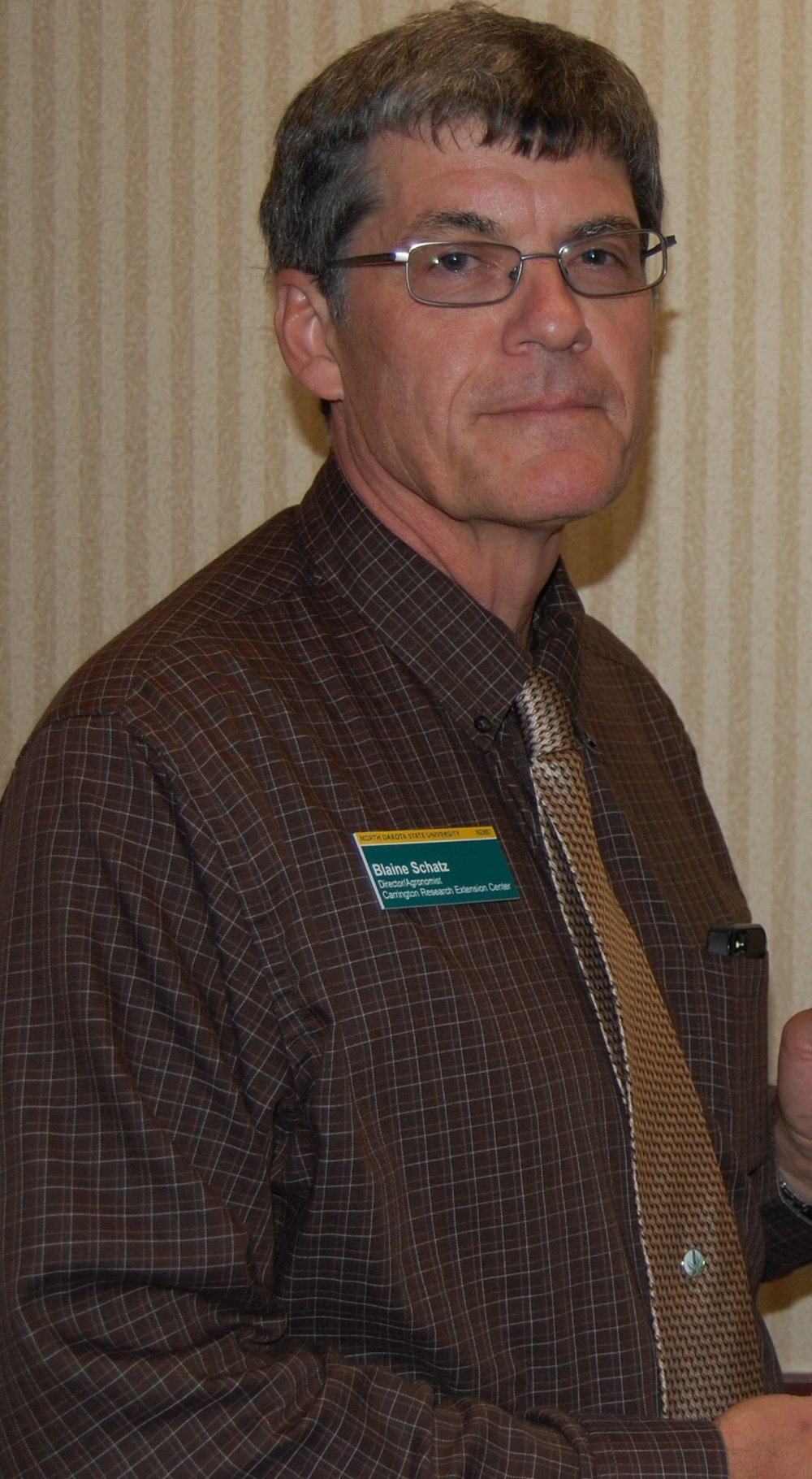 Blaine G. Schatz  - Blaine Schatz is the Director of the NDSU Carrington Research Extension Center. As director he is responsible for a department with diverse research programs involvingagronomy, soil science, plant pathology, precision agriculture and beef nutrition. The Carrington Center also includes a Foundation Seedstock program, a Fruit and Berry program and hosts a number of Extension Specialists. In addition to his administrative and leadership responsibilities he continues to be actively involved with a diverse research program as a Research Agronomist. His current research focus is on evaluationof crop production inputs, crop management factors, crop cultivar evaluation and cereal disease control. Blaine joined the staff of the NDSU CREC in 1978 and served in technical positions first within the seedstocks and then agronomy research programs. In1985 he assumed the position of Research Agronomist and in 1996 was appointed Director of the CREC. He has an A.A.S. degree in Soil, Water, and Civil Engineering from the University of Minnesota Crookston. He received his Bachelors of Science and Masters of Science degrees in agronomy from North Dakota State University.