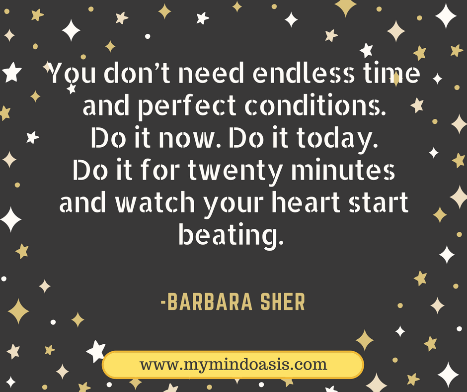 You don't need endless time and perfect conditions. Do it now. Do it today. Do it for twenty minutes and watch your heart start beating.  -Barbara Sher