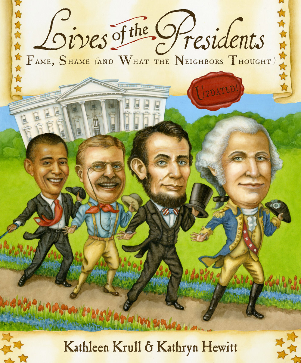 Lives of the Presidents: Fame, Shame (and What the Neighbors Thought) - Kathleen Krull, illustrated by Kathryn Hewitt       Houghton Mifflin Harcourt 2011Every U.S. president is the focus of public scrutiny, but how well do we know these men? What kind of fathers do presidents make? Husbands? Neighbors? Other books focus on the historical achievements of those who have occupied our country's highest office; Lives of the Presidents looks instead at their bad habits, silly nicknames, and strange pets. Every president—from George Washington to Barack Obama—is included, with an emphasis on those who have had the greatest impact on history. Discover their high points, low points, and the times in between. In this stunning addition to their acclaimed series, Kathleen Krull and Kathryn Hewitt take us beyond politics and photo opportunities, revealing the entertaining, complex, and very real lives of the presidents.