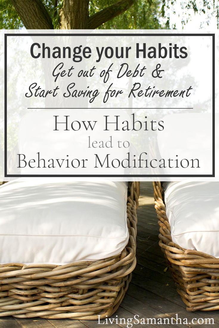 How to change your habits and get out of debt and start saving for retirement. How habits lead to behavior modification.