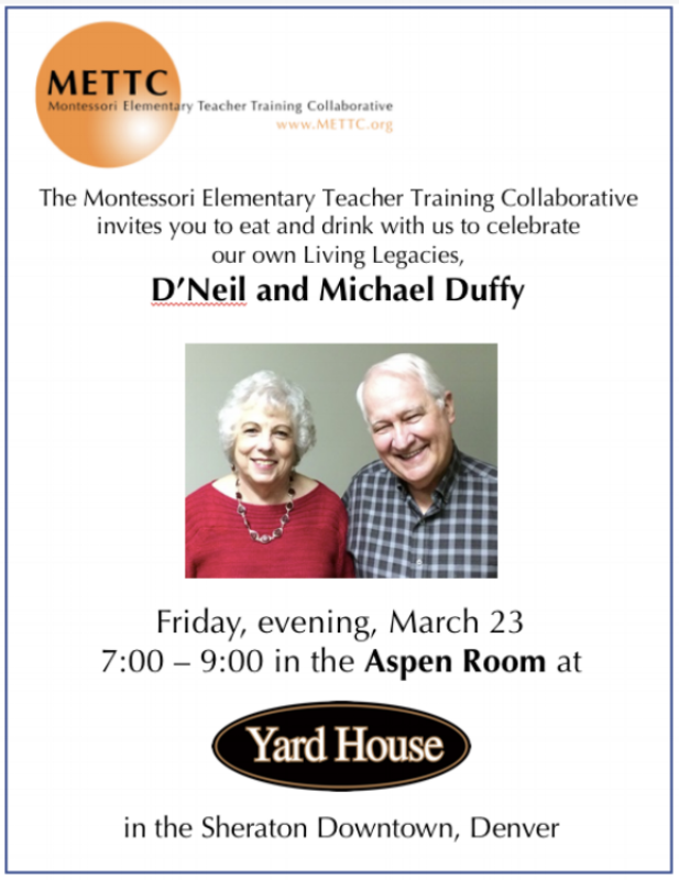 "AMS 2018 Living Legacy Address -  Thursday, March 22 7:00 PM - 8:30 PMWe will begin our Annual Conference with an Opening Ceremony featuring musical presentations by students from local Montessori schools. They will be followed by our 2018 Living Legacy honorees, D'Neil & Michael Duffy. The Duffy's will share how a lifetime of Montessori has enriched their family in the Living Legacy Address. The evening will culminate in a festive reception in celebration of the Duffy's career, character, and achievements.Living Legacy Address: ""Celebrations & Aspirations""In the nearly half-century that D'Neil and Michael Duffy have been involved in Montessori education, they have witnessed many changes involving the American Montessori Society and other areas of the worldwide Montessori Movement. Some of these changes represent major reasons for celebration in relation to the past. They also represent aspirations or dreams for the future. Much has been accomplished, but much remains to be done if Maria Montessori's vision of a better world is to become a reality.Drawing on their experiences and knowledge of the history of Montessori in the United States, the Duffy's will address issues related to the above. These will include unity among factions within the Montessori Movement, the presence of the Montessori Method within the public school arena, the scientific research needed to validate Montessori in the rest of the educational community, and the need for substantive books to explain Montessori in modern terms. Each area of focus will offer reasons for celebration of the past and a demand to aspire to more advances in the future."