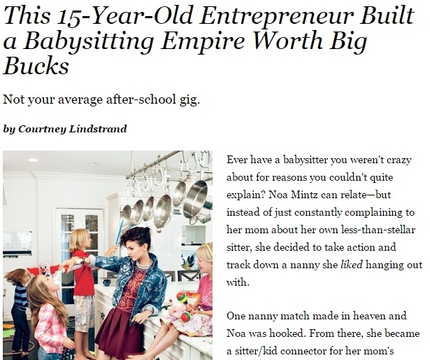 TEEN VOGUE This 15-Year-Old Entrepreneur Built a Babysitting Empire Worth Big Bucks - Ever have a babysitter you weren't crazy about for reasons you couldn't quite explain? Noa Mintz can relate—but instead of just constantly complaining...