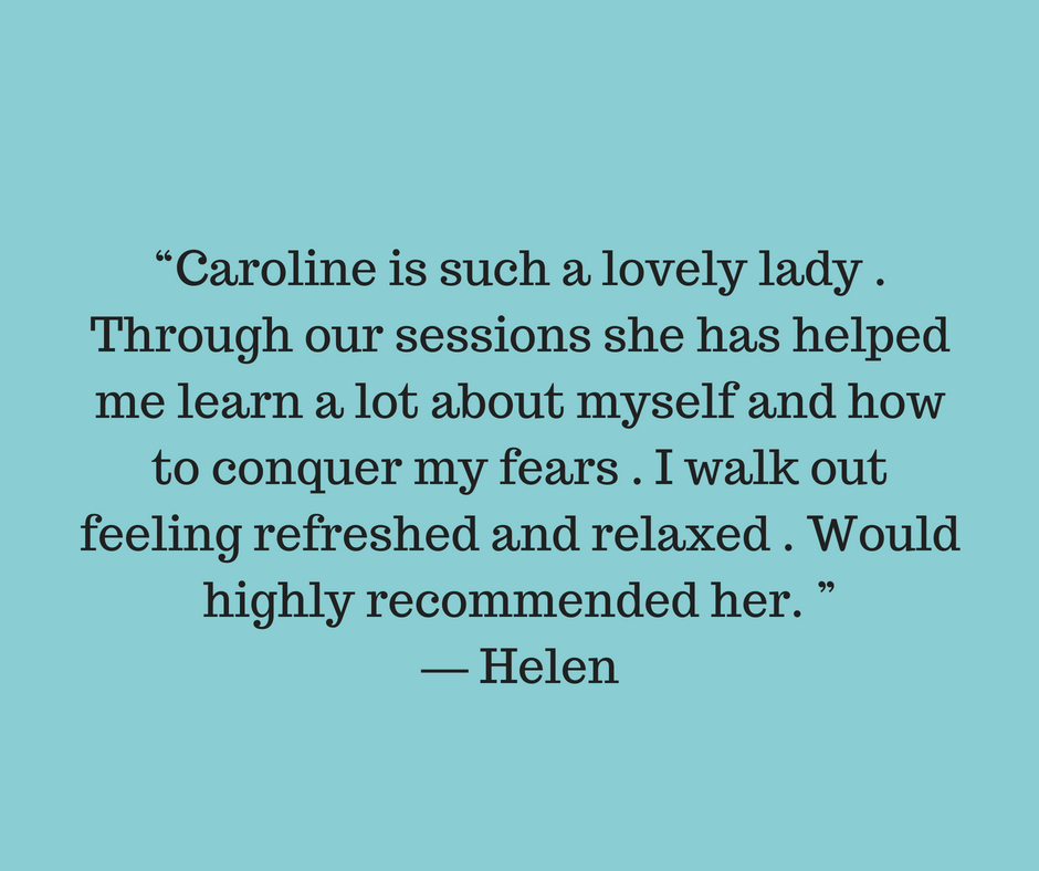 """Caroline is such a lovely lady . Through our sessions she has helped me learn a lot about myself and how to conquer my fears . I walk out feeling refreshed and relaxed . Would highly recommended her. ""— Helen.jpg"