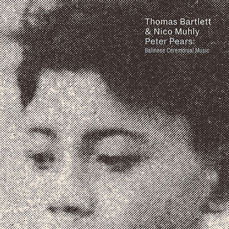 Peter Pears: Balinese Ceremonial Music - Nico Muhly & Thomas Bartlettnonesuch, 2018