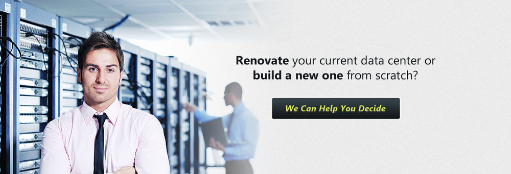 Renovate your current data center or build a new one from scratch?  We Can Help You Decide